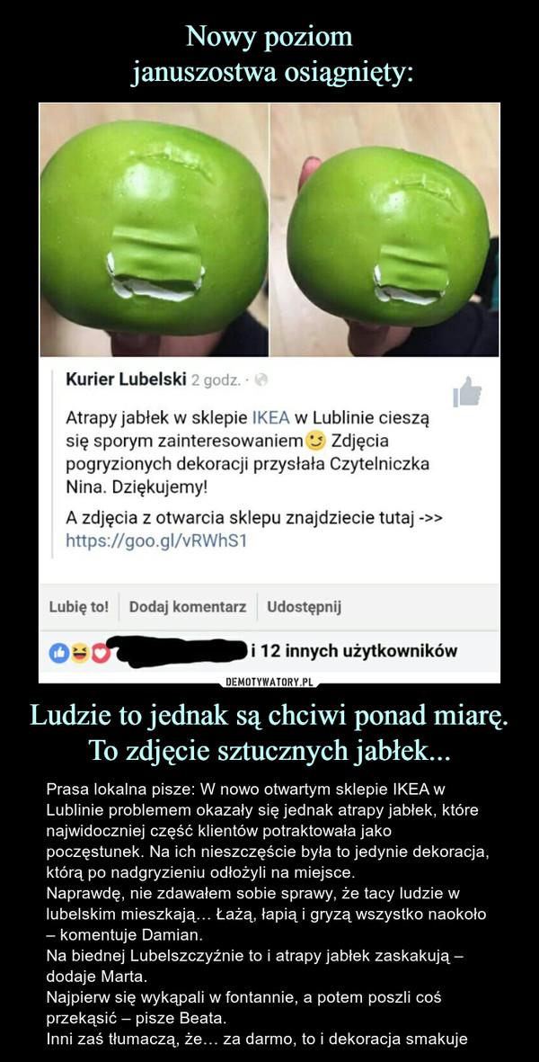 Ludzie to jednak są chciwi ponad miarę. To zdjęcie sztucznych jabłek... – Prasa lokalna pisze: W nowo otwartym sklepie IKEA w Lublinie problemem okazały się jednak atrapy jabłek, które najwidoczniej część klientów potraktowała jako poczęstunek. Na ich nieszczęście była to jedynie dekoracja, którą po nadgryzieniu odłożyli na miejsce.Naprawdę, nie zdawałem sobie sprawy, że tacy ludzie w lubelskim mieszkają… Łażą, łapią i gryzą wszystko naokoło – komentuje Damian.Na biednej Lubelszczyźnie to i atrapy jabłek zaskakują – dodaje Marta.Najpierw się wykąpali w fontannie, a potem poszli coś przekąsić – pisze Beata.Inni zaś tłumaczą, że… za darmo, to i dekoracja smakuje udostępnił post użytkownika Kurier Lubelski Atrapy jabłek w sklepie IKEA w Lublinie cieszą się sporym zainteresowaniem Zdjęcia pogryzionych dekoracji przysłała czytelniczka Nina. Dziękujemy! A zdjęcia z otwarcia sklepu znajdziecie tutaj 12 innych użytkowników