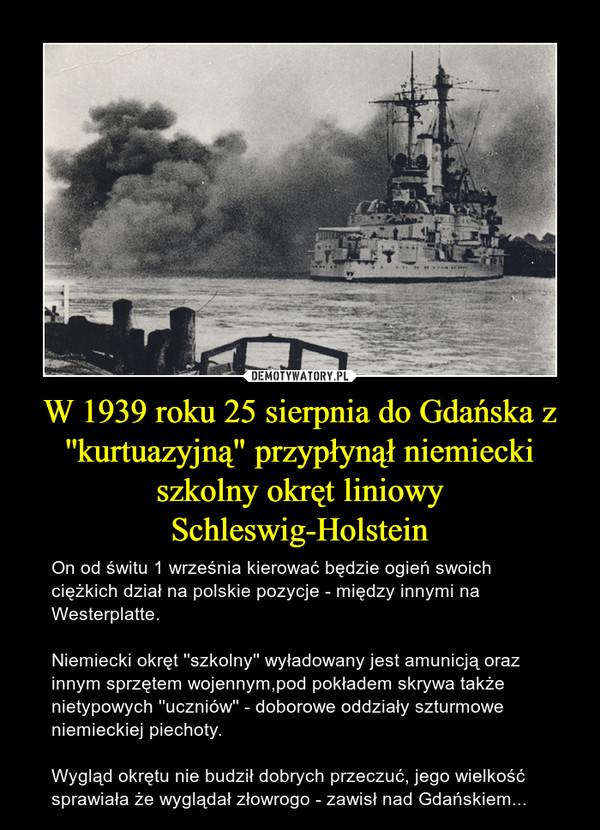 """W 1939 roku 25 sierpnia do Gdańska z ''kurtuazyjną"""" przypłynął niemiecki szkolny okręt liniowy Schleswig-Holstein – On od świtu 1 września kierować będzie ogień swoich ciężkich dział na polskie pozycje - między innymi na Westerplatte.Niemiecki okręt ''szkolny'' wyładowany jest amunicją oraz innym sprzętem wojennym,pod pokładem skrywa także nietypowych ''uczniów'' - doborowe oddziały szturmowe niemieckiej piechoty.Wygląd okrętu nie budził dobrych przeczuć, jego wielkość sprawiała że wyglądał złowrogo - zawisł nad Gdańskiem..."""