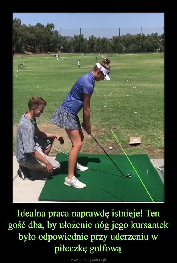 Idealna praca naprawdę istnieje! Ten gość dba, by ułożenie nóg jego kursantek było odpowiednie przy uderzeniu w piłeczkę golfową –