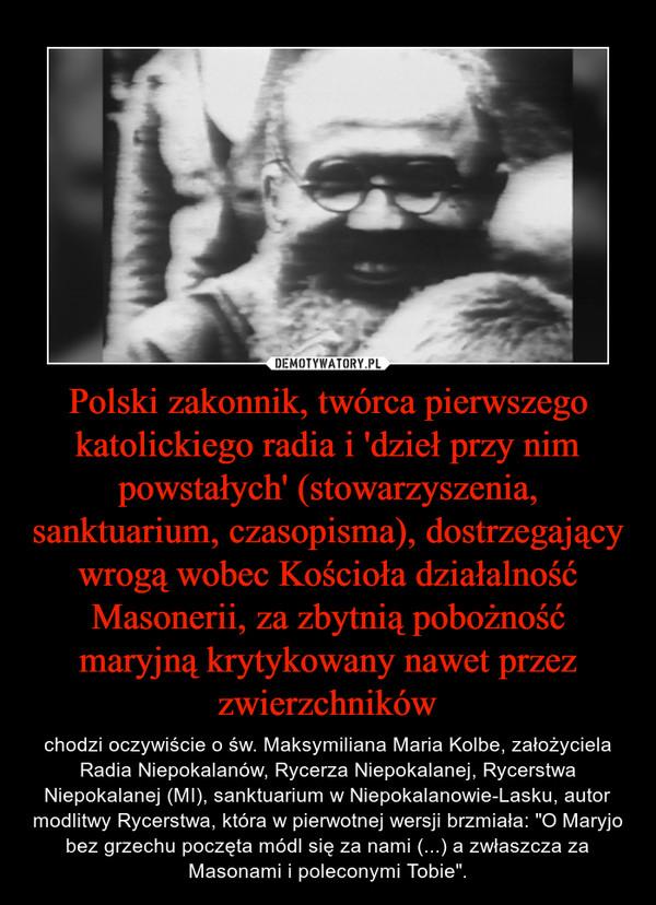 """Polski zakonnik, twórca pierwszego katolickiego radia i 'dzieł przy nim powstałych' (stowarzyszenia, sanktuarium, czasopisma), dostrzegający wrogą wobec Kościoła działalność Masonerii, za zbytnią pobożność maryjną krytykowany nawet przez zwierzchników – chodzi oczywiście o św. Maksymiliana Maria Kolbe, założyciela Radia Niepokalanów, Rycerza Niepokalanej, Rycerstwa Niepokalanej (MI), sanktuarium w Niepokalanowie-Lasku, autor modlitwy Rycerstwa, która w pierwotnej wersji brzmiała: """"O Maryjo bez grzechu poczęta módl się za nami (...) a zwłaszcza za Masonami i poleconymi Tobie""""."""