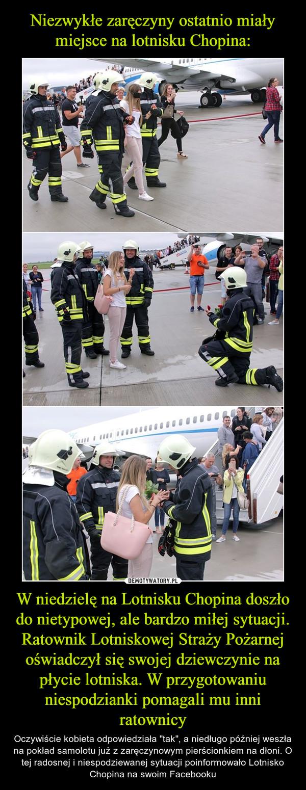 """W niedzielę na Lotnisku Chopina doszło do nietypowej, ale bardzo miłej sytuacji. Ratownik Lotniskowej Straży Pożarnej oświadczył się swojej dziewczynie na płycie lotniska. W przygotowaniu niespodzianki pomagali mu inni ratownicy – Oczywiście kobieta odpowiedziała """"tak"""", a niedługo później weszła na pokład samolotu już z zaręczynowym pierścionkiem na dłoni. O tej radosnej i niespodziewanej sytuacji poinformowało Lotnisko Chopina na swoim Facebooku"""