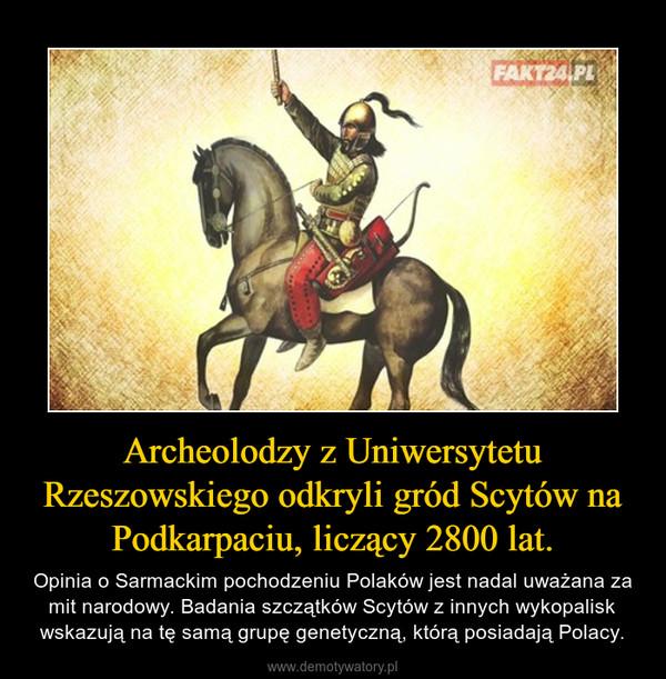 Archeolodzy z Uniwersytetu Rzeszowskiego odkryli gród Scytów na Podkarpaciu, liczący 2800 lat. – Opinia o Sarmackim pochodzeniu Polaków jest nadal uważana za mit narodowy. Badania szczątków Scytów z innych wykopalisk wskazują na tę samą grupę genetyczną, którą posiadają Polacy.
