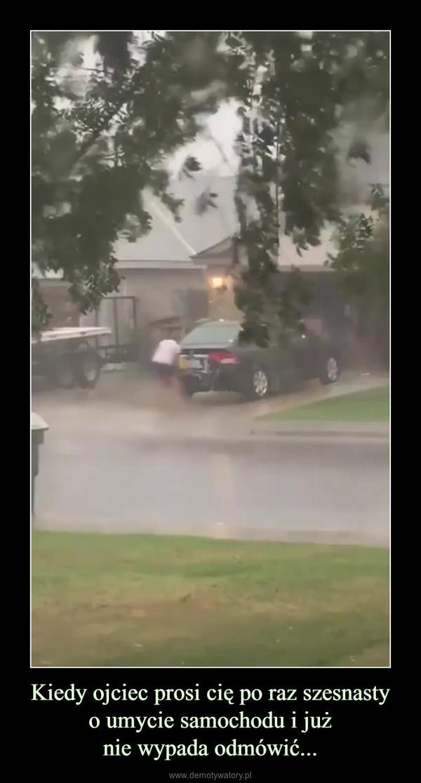 Kiedy ojciec prosi cię po raz szesnastyo umycie samochodu i jużnie wypada odmówić... –