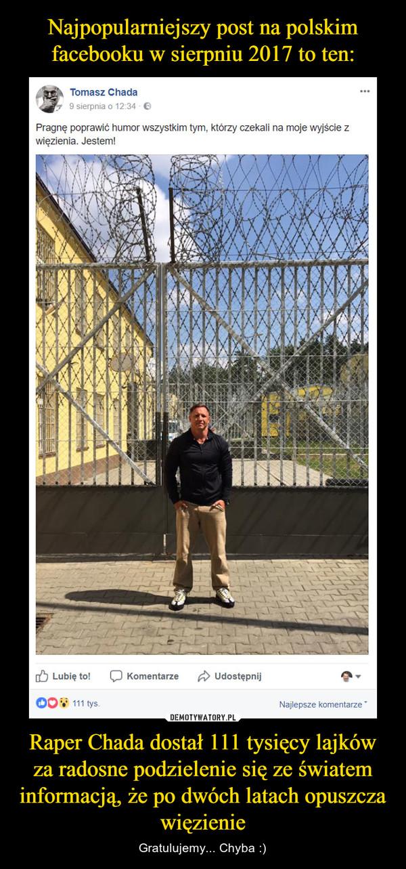 Raper Chada dostał 111 tysięcy lajków za radosne podzielenie się ze światem informacją, że po dwóch latach opuszcza więzienie – Gratulujemy... Chyba :) Pragnę poprawić humor wszystkim tym, którzy czekali na moje wyjście z więzienia. Jestem!