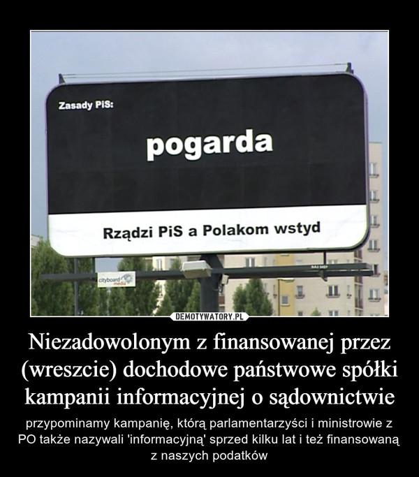 Niezadowolonym z finansowanej przez (wreszcie) dochodowe państwowe spółki kampanii informacyjnej o sądownictwie – przypominamy kampanię, którą parlamentarzyści i ministrowie z PO także nazywali 'informacyjną' sprzed kilku lat i też finansowaną z naszych podatków