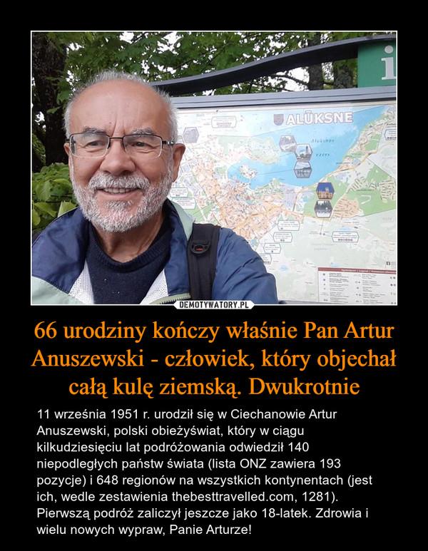 66 urodziny kończy właśnie Pan Artur Anuszewski - człowiek, który objechał całą kulę ziemską. Dwukrotnie – 11 września 1951 r. urodził się w Ciechanowie Artur Anuszewski, polski obieżyświat, który w ciągu kilkudziesięciu lat podróżowania odwiedził 140 niepodległych państw świata (lista ONZ zawiera 193 pozycje) i 648 regionów na wszystkich kontynentach (jest ich, wedle zestawienia thebesttravelled.com, 1281). Pierwszą podróż zaliczył jeszcze jako 18-latek. Zdrowia i wielu nowych wypraw, Panie Arturze!