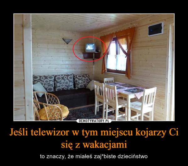 Jeśli telewizor w tym miejscu kojarzy Ci się z wakacjami – to znaczy, że miałeś zaj*biste dzieciństwo