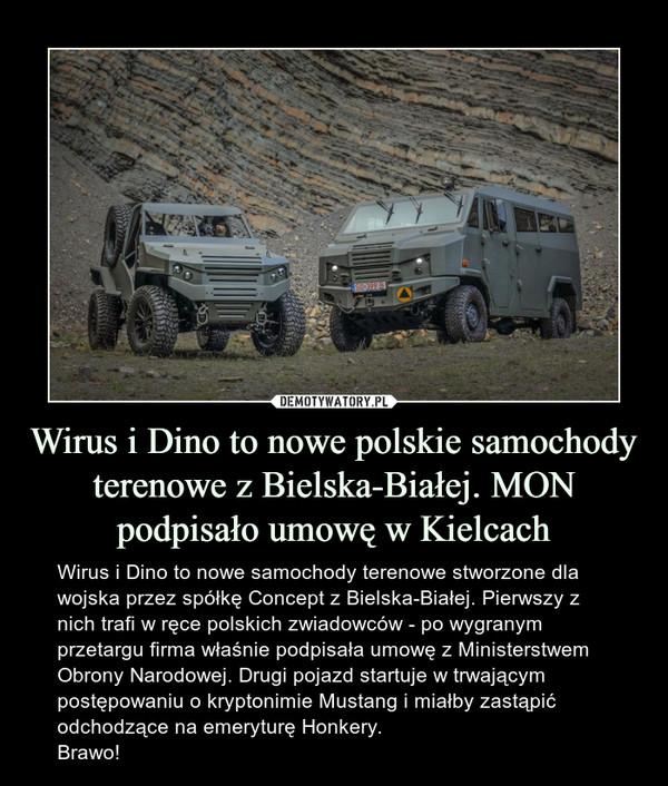 Wirus i Dino to nowe polskie samochody terenowe z Bielska-Białej. MON podpisało umowę w Kielcach – Wirus i Dino to nowe samochody terenowe stworzone dla wojska przez spółkę Concept z Bielska-Białej. Pierwszy z nich trafi w ręce polskich zwiadowców - po wygranym przetargu firma właśnie podpisała umowę z Ministerstwem Obrony Narodowej. Drugi pojazd startuje w trwającym postępowaniu o kryptonimie Mustang i miałby zastąpić odchodzące na emeryturę Honkery.Brawo!
