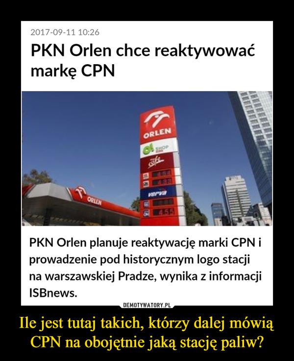 Ile jest tutaj takich, którzy dalej mówią CPN na obojętnie jaką stację paliw?