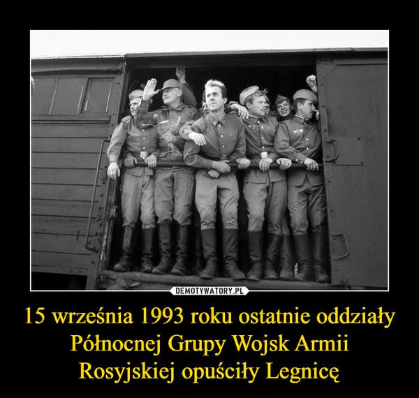 15 września 1993 roku ostatnie oddziały Północnej Grupy Wojsk Armii Rosyjskiej opuściły Legnicę –