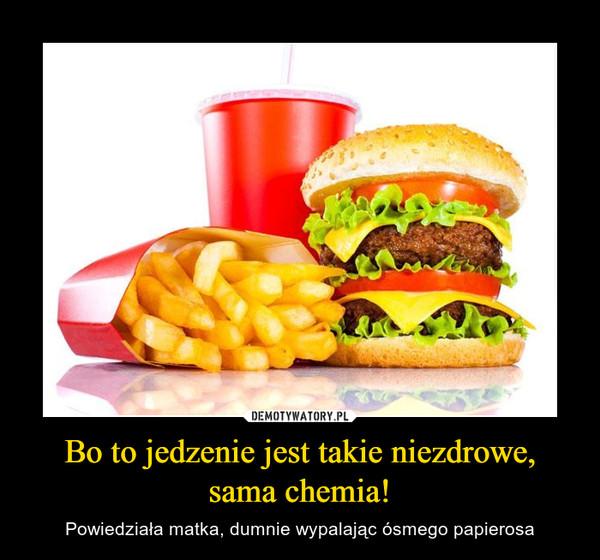 Bo to jedzenie jest takie niezdrowe, sama chemia! – Powiedziała matka, dumnie wypalając ósmego papierosa