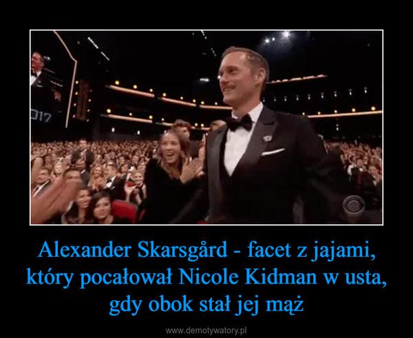 Alexander Skarsgård - facet z jajami, który pocałował Nicole Kidman w usta, gdy obok stał jej mąż –