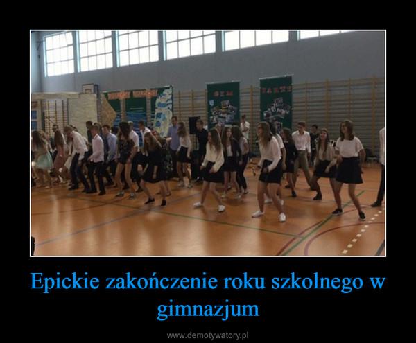 Epickie zakończenie roku szkolnego w gimnazjum –