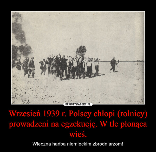Wrzesień 1939 r. Polscy chłopi (rolnicy) prowadzeni na egzekucję. W tle płonąca wieś. – Wieczna hańba niemieckim zbrodniarzom!