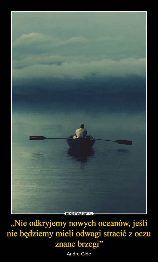 """""""Nie odkryjemy nowych oceanów, jeśli nie będziemy mieli odwagi stracić z oczu znane brzegi"""" – Andre Gide"""
