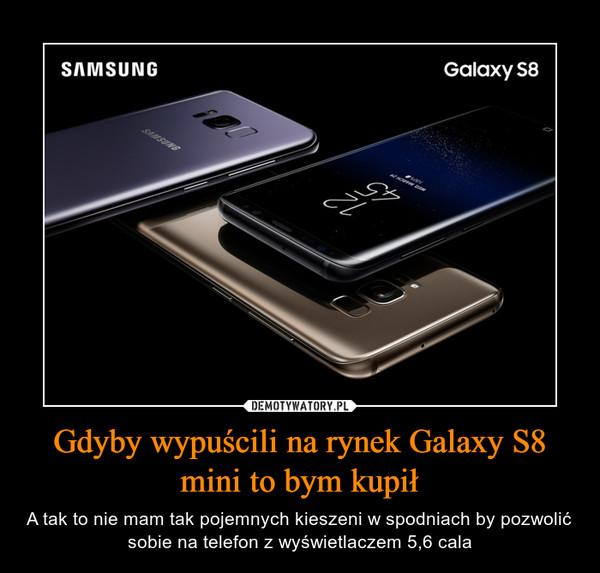 Gdyby wypuścili na rynek Galaxy S8 mini to bym kupił – A tak to nie mam tak pojemnych kieszeni w spodniach by pozwolić sobie na telefon z wyświetlaczem 5,6 cala