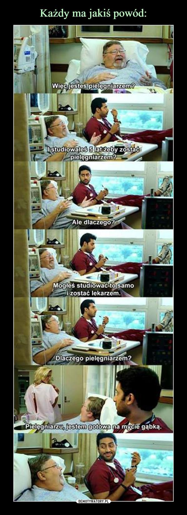 –  Więc jesteś pielęgniarzem?I studiowałeś 5 lat, żeby zostać pielęgniarzem?Ale dlaczego?Mogłeś studiować to samo i zostać lekarzemDlaczego pielęgniarzem?Pielęgniarzu, jestem gotowa na mycie gąbką