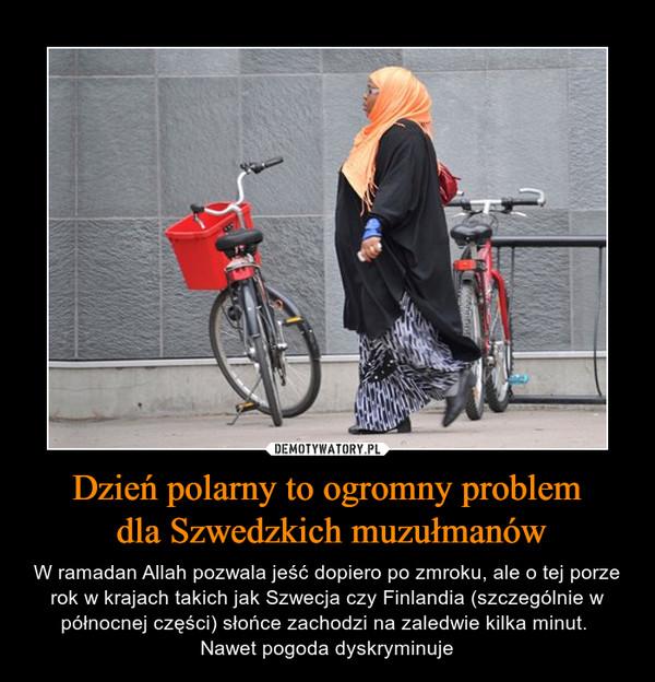 Dzień polarny to ogromny problem dla Szwedzkich muzułmanów – W ramadan Allah pozwala jeść dopiero po zmroku, ale o tej porze rok w krajach takich jak Szwecja czy Finlandia (szczególnie w północnej części) słońce zachodzi na zaledwie kilka minut. Nawet pogoda dyskryminuje