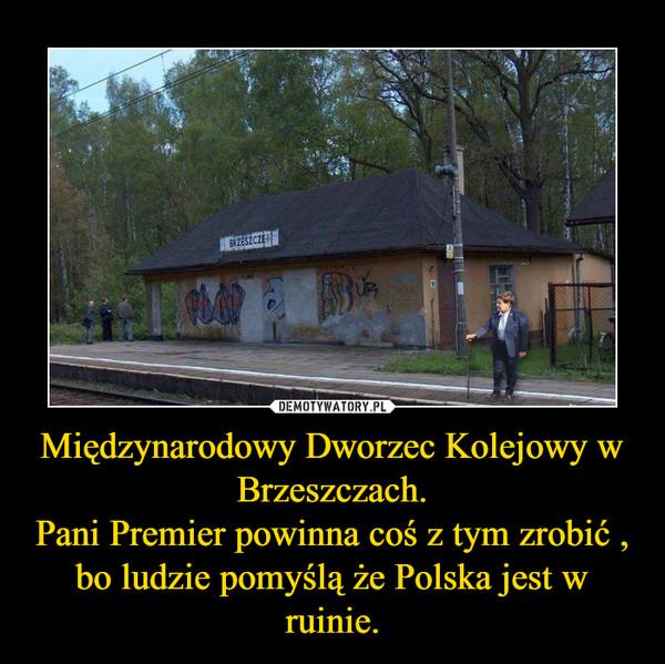 Międzynarodowy Dworzec Kolejowy w Brzeszczach.Pani Premier powinna coś z tym zrobić , bo ludzie pomyślą że Polska jest w ruinie. –