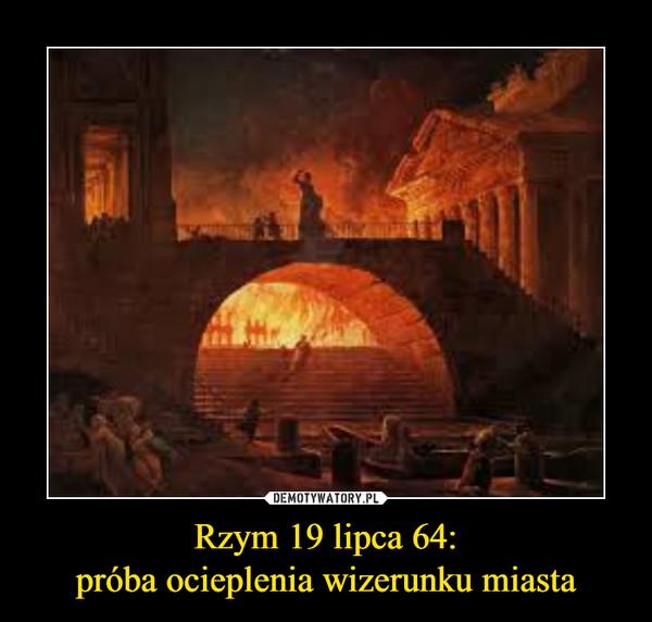 Rzym 19 lipca 64:próba ocieplenia wizerunku miasta –