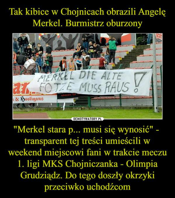 """""""Merkel stara p... musi się wynosić"""" -  transparent tej treści umieścili w weekend miejscowi fani w trakcie meczu 1. ligi MKS Chojniczanka - Olimpia Grudziądz. Do tego doszły okrzyki przeciwko uchodźcom –"""