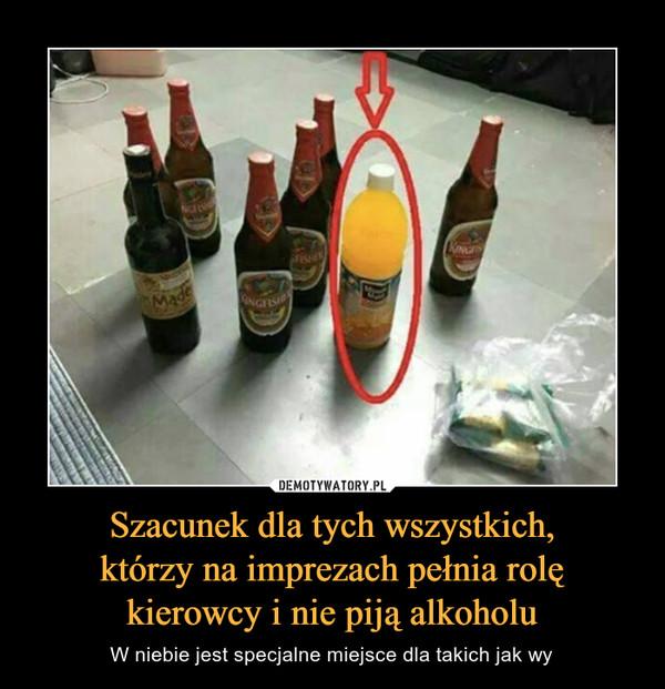 Szacunek dla tych wszystkich,którzy na imprezach pełnia rolękierowcy i nie piją alkoholu – W niebie jest specjalne miejsce dla takich jak wy