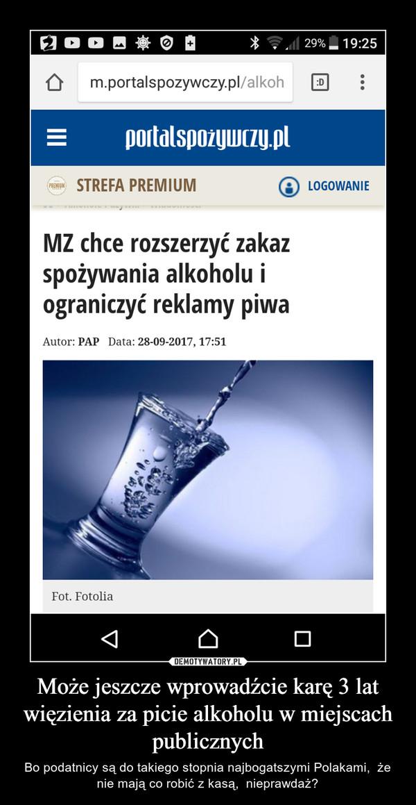 Może jeszcze wprowadźcie karę 3 lat więzienia za picie alkoholu w miejscach publicznych – Bo podatnicy są do takiego stopnia najbogatszymi Polakami,  że nie mają co robić z kasą,  nieprawdaż?