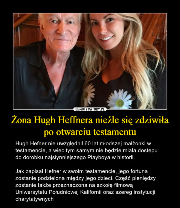 Żona Hugh Heffnera nieźle się zdziwiła po otwarciu testamentu – Hugh Hefner nie uwzględnił 60 lat młodszej małżonki w testamencie, a więc tym samym nie będzie miała dostępu do dorobku najsłynniejszego Playboya w historii.Jak zapisał Hefner w swoim testamencie, jego fortuna zostanie podzielona między jego dzieci. Część pieniędzy zostanie także przeznaczona na szkołę filmową Uniwersytetu Południowej Kalifornii oraz szereg instytucji charytatywnych