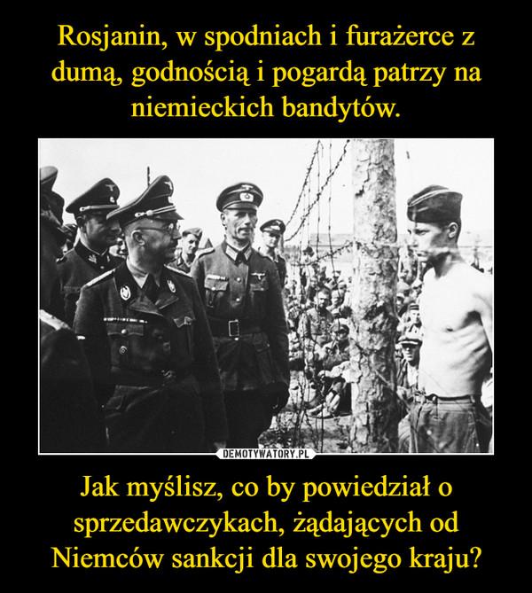 Jak myślisz, co by powiedział o sprzedawczykach, żądających od Niemców sankcji dla swojego kraju? –