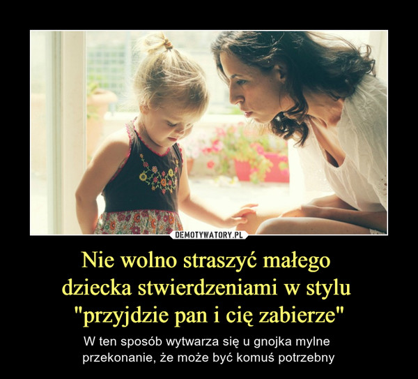 """Nie wolno straszyć małego dziecka stwierdzeniami w stylu """"przyjdzie pan i cię zabierze"""" – W ten sposób wytwarza się u gnojka mylne przekonanie, że może być komuś potrzebny"""