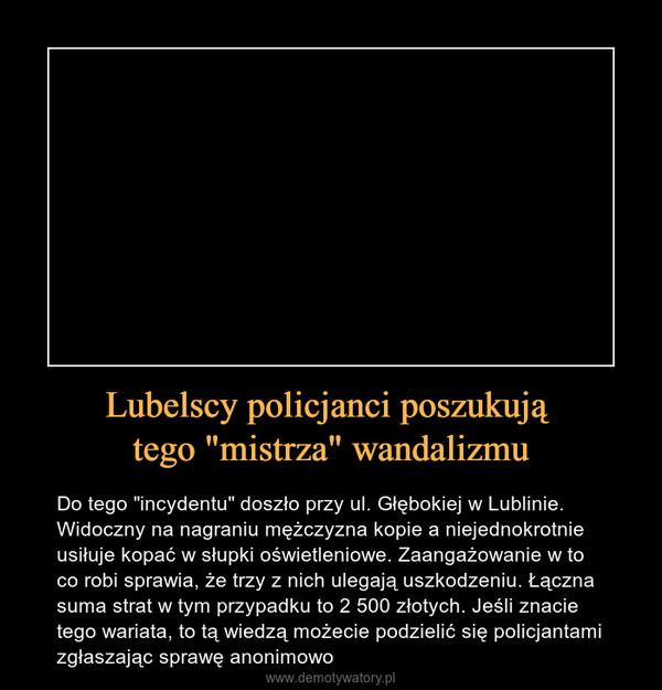 """Lubelscy policjanci poszukują tego """"mistrza"""" wandalizmu – Do tego """"incydentu"""" doszło przy ul. Głębokiej w Lublinie. Widoczny na nagraniu mężczyzna kopie a niejednokrotnie usiłuje kopać w słupki oświetleniowe. Zaangażowanie w to co robi sprawia, że trzy z nich ulegają uszkodzeniu. Łączna suma strat w tym przypadku to 2 500 złotych. Jeśli znacie tego wariata, to tą wiedzą możecie podzielić się policjantami zgłaszając sprawę anonimowo"""