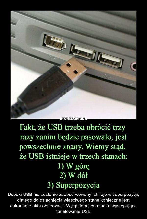 Fakt, że USB trzeba obrócić trzy razy zanim będzie pasowało, jest powszechnie znany. Wiemy stąd, że USB istnieje w trzech stanach:1) W górę2) W dół3) Superpozycja – Dopóki USB nie zostanie zaobserwowany istnieje w superpozycji, dlatego do osiągnięcia właściwego stanu konieczne jest dokonanie aktu obserwacji. Wyjątkiem jest rzadko występujące tunelowanie USB
