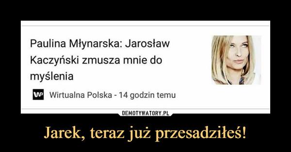 Jarek, teraz już przesadziłeś! –  Paulina Młynarska: Jarosław Kaczyński zmusza mnie do myślenia
