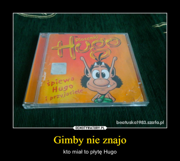 Gimby nie znajo – kto miał to płytę Hugo
