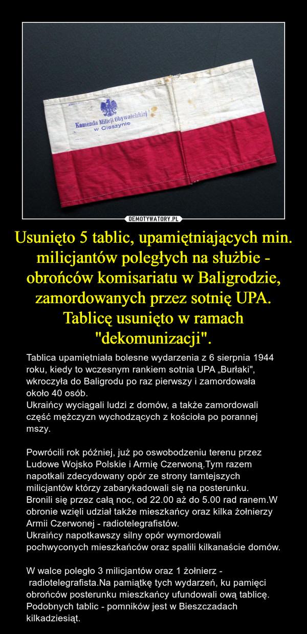 """Usunięto 5 tablic, upamiętniających min. milicjantów poległych na służbie - obrońców komisariatu w Baligrodzie, zamordowanych przez sotnię UPA.Tablicę usunięto w ramach ''dekomunizacji"""". – Tablica upamiętniała bolesne wydarzenia z 6 sierpnia 1944 roku, kiedy to wczesnym rankiem sotnia UPA """"Burłaki"""", wkroczyła do Baligrodu po raz pierwszy i zamordowała około 40 osób. Ukraińcy wyciągali ludzi z domów, a także zamordowali część mężczyzn wychodzących z kościoła po porannej mszy. Powrócili rok później, już po oswobodzeniu terenu przez Ludowe Wojsko Polskie i Armię Czerwoną.Tym razem napotkali zdecydowany opór ze strony tamtejszych milicjantów którzy zabarykadowali się na posterunku.Bronili się przez całą noc, od 22.00 aż do 5.00 rad ranem.W obronie wzięli udział także mieszkańcy oraz kilka żołnierzy Armii Czerwonej - radiotelegrafistów.Ukraińcy napotkawszy silny opór wymordowali pochwyconych mieszkańców oraz spalili kilkanaście domów.W walce poległo 3 milicjantów oraz 1 żołnierz - radiotelegrafista.Na pamiątkę tych wydarzeń, ku pamięci  obrońców posterunku mieszkańcy ufundowali ową tablicę.Podobnych tablic - pomników jest w Bieszczadach kilkadziesiąt."""