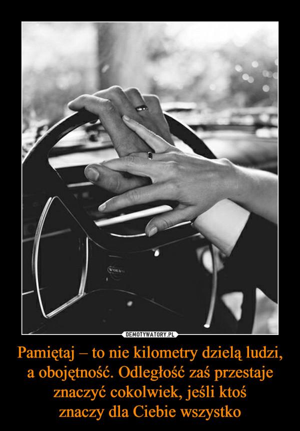 Pamiętaj – to nie kilometry dzielą ludzi, a obojętność. Odległość zaś przestaje znaczyć cokolwiek, jeśli ktośznaczy dla Ciebie wszystko –