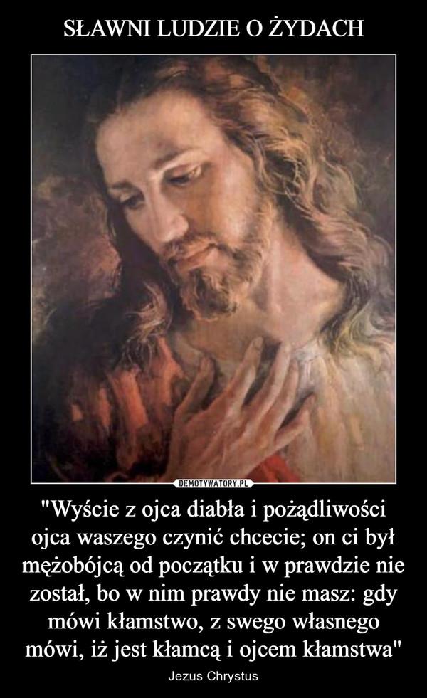 """""""Wyście z ojca diabła i pożądliwości ojca waszego czynić chcecie; on ci był mężobójcą od początku i w prawdzie nie został, bo w nim prawdy nie masz: gdy mówi kłamstwo, z swego własnego mówi, iż jest kłamcą i ojcem kłamstwa"""" – Jezus Chrystus"""