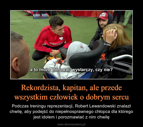 Rekordzista, kapitan, ale przede wszystkim człowiek o dobrym sercu – Podczas treningu reprezentacji, Robert Lewandowski znalazł chwilę, aby podejść do niepełnosprawnego chłopca dla którego jest idolem i porozmawiać z nim chwilę