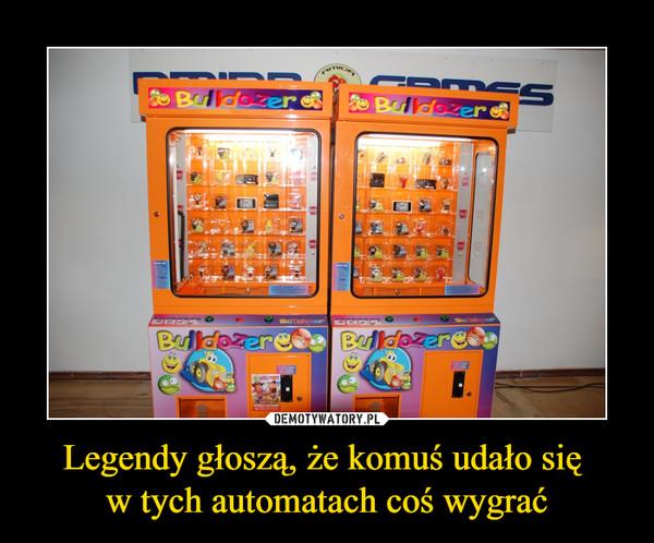Legendy głoszą, że komuś udało się w tych automatach coś wygrać –