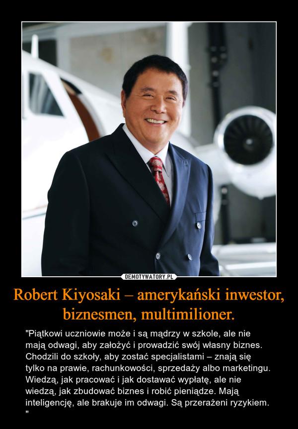 """Robert Kiyosaki – amerykański inwestor, biznesmen, multimilioner. – """"Piątkowi uczniowie może i są mądrzy w szkole, ale nie mają odwagi, aby założyć i prowadzić swój własny biznes. Chodzili do szkoły, aby zostać specjalistami – znają się tylko na prawie, rachunkowości, sprzedaży albo marketingu. Wiedzą, jak pracować i jak dostawać wypłatę, ale nie wiedzą, jak zbudować biznes i robić pieniądze. Mają inteligencję, ale brakuje im odwagi. Są przerażeni ryzykiem. """""""