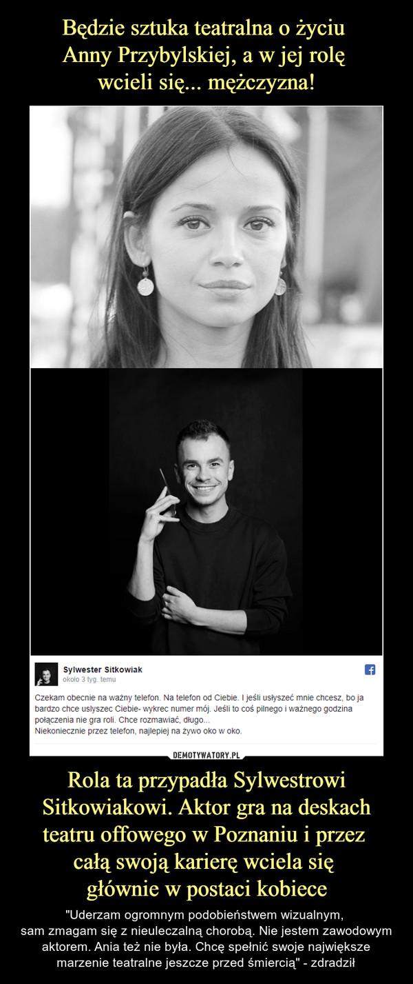 """Rola ta przypadła Sylwestrowi Sitkowiakowi. Aktor gra na deskach teatru offowego w Poznaniu i przez całą swoją karierę wciela się głównie w postaci kobiece – """"Uderzam ogromnym podobieństwem wizualnym, sam zmagam się z nieuleczalną chorobą. Nie jestem zawodowym aktorem. Ania też nie była. Chcę spełnić swoje największe marzenie teatralne jeszcze przed śmiercią"""" - zdradził"""