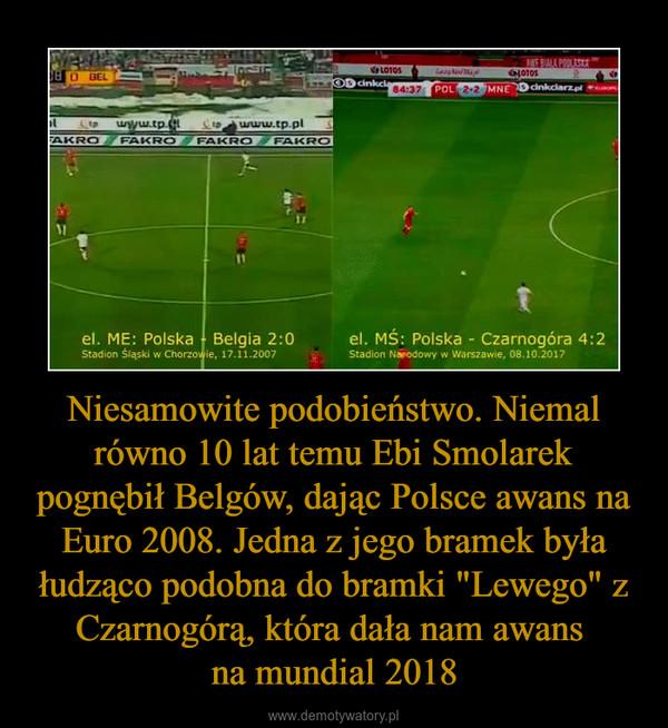 """Niesamowite podobieństwo. Niemal równo 10 lat temu Ebi Smolarek pognębił Belgów, dając Polsce awans na Euro 2008. Jedna z jego bramek była łudząco podobna do bramki """"Lewego"""" z Czarnogórą, która dała nam awans na mundial 2018 –"""
