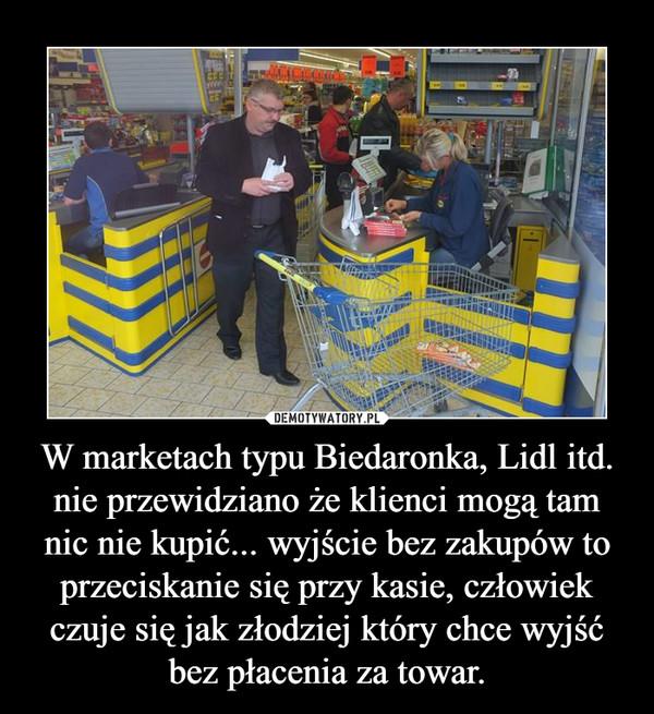 W marketach typu Biedaronka, Lidl itd. nie przewidziano że klienci mogą tam nic nie kupić... wyjście bez zakupów to przeciskanie się przy kasie, człowiek czuje się jak złodziej który chce wyjść bez płacenia za towar. –