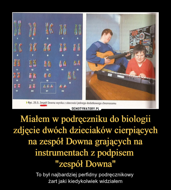 """Miałem w podręczniku do biologii zdjęcie dwóch dzieciaków cierpiących na zespół Downa grających na instrumentach z podpisem """"zespół Downa"""" – To był najbardziej perfidny podręcznikowy żart jaki kiedykolwiek widziałem"""