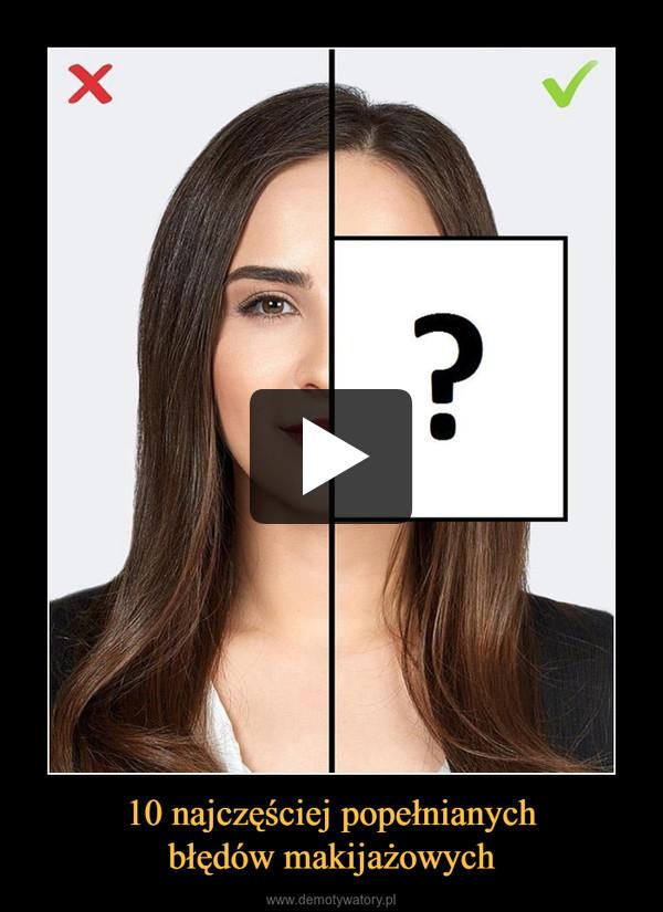 10 najczęściej popełnianychbłędów makijażowych –