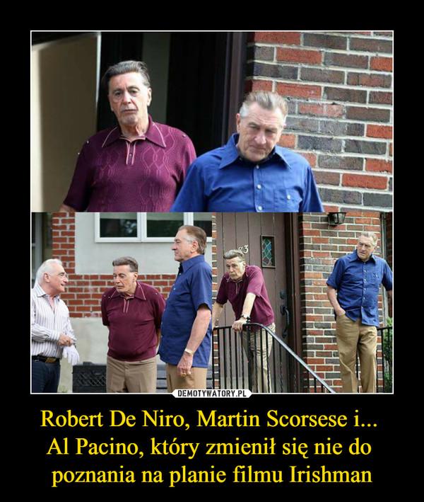 Robert De Niro, Martin Scorsese i... Al Pacino, który zmienił się nie do poznania na planie filmu Irishman –