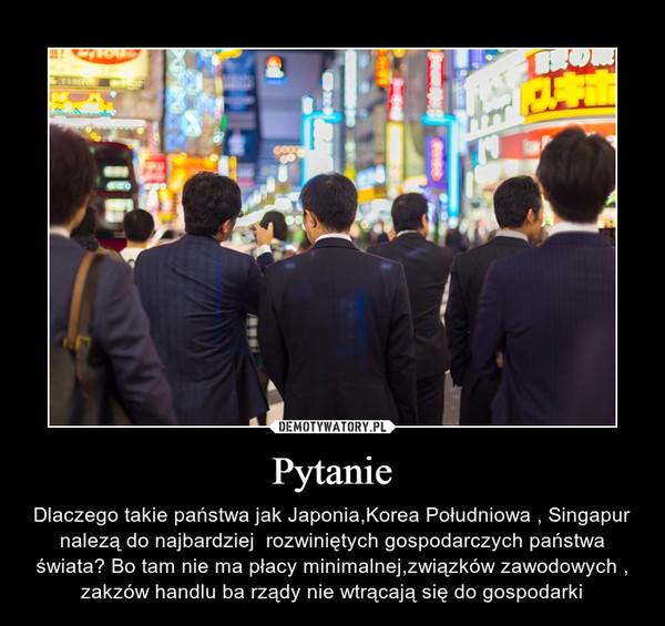 Pytanie – Dlaczego takie państwa jak Japonia,Korea Południowa , Singapur nalezą do najbardziej  rozwiniętych gospodarczych państwa świata? Bo tam nie ma płacy minimalnej,związków zawodowych , zakzów handlu ba rządy nie wtrącają się do gospodarki