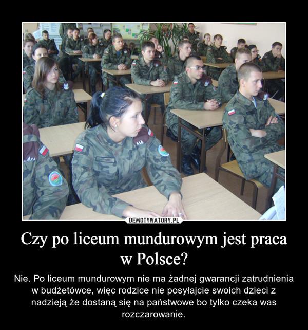 Czy po liceum mundurowym jest praca w Polsce? – Nie. Po liceum mundurowym nie ma żadnej gwarancji zatrudnienia w budżetówce, więc rodzice nie posyłajcie swoich dzieci z nadzieją że dostaną się na państwowe bo tylko czeka was rozczarowanie.