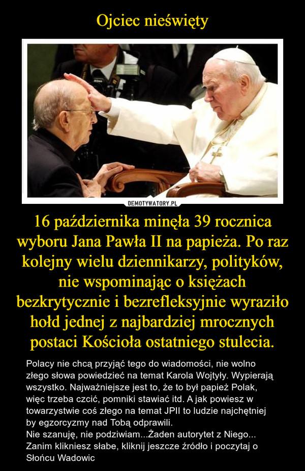 16 października minęła 39 rocznica wyboru Jana Pawła II na papieża. Po raz kolejny wielu dziennikarzy, polityków, nie wspominając o księżach bezkrytycznie i bezrefleksyjnie wyraziło hołd jednej z najbardziej mrocznych postaci Kościoła ostatniego stulecia. – Polacy nie chcą przyjąć tego do wiadomości, nie wolno złego słowa powiedzieć na temat Karola Wojtyły. Wypierają wszystko. Najważniejsze jest to, że to był papież Polak, więc trzeba czcić, pomniki stawiać itd. A jak powiesz w towarzystwie coś złego na temat JPII to ludzie najchętniej by egzorcyzmy nad Tobą odprawili.Nie szanuję, nie podziwiam...Żaden autorytet z Niego...Zanim klikniesz słabe, kliknij jeszcze źródło i poczytaj o Słońcu Wadowic