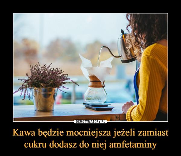 Kawa będzie mocniejsza jeżeli zamiast cukru dodasz do niej amfetaminy –